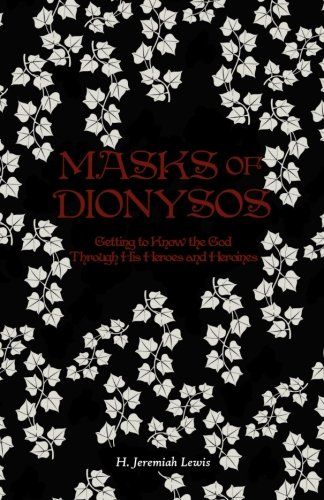 Masks of Dionysos: Getting to Know the God Through His Heroes and Heroines