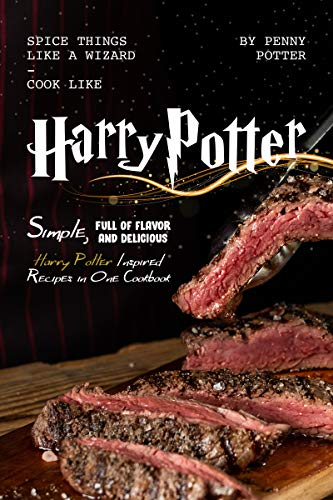 SPICE THINGS LIKE A WIZARD - COOK LIKE HARRY POTTER: Simple, Full of flavor and Delicious Harry Potter Inspired Recipes in One Cookbook (English Edition)
