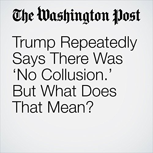 Trump Repeatedly Says There Was 'No Collusion.' But What Does That Mean? copertina