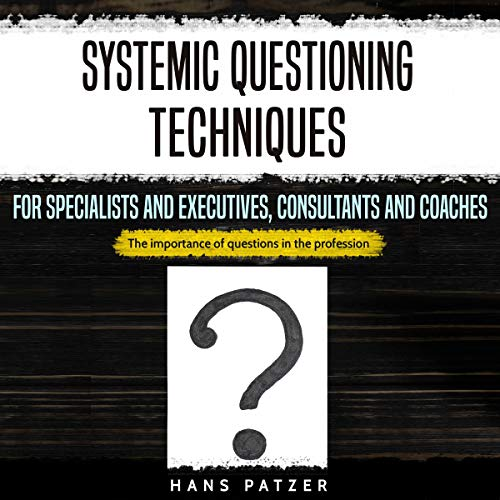 Systemic Questioning Techniques for Specialists and Executives, Consultants and Coaches audiobook cover art