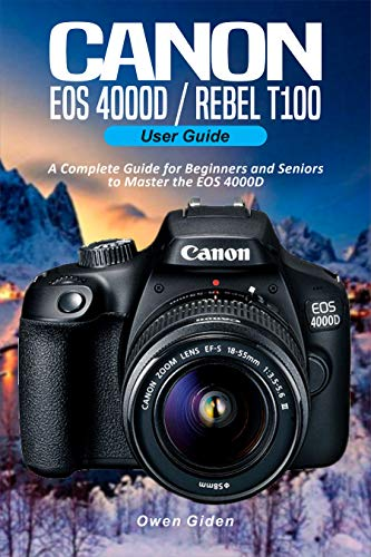 Canon EOS 4000D/Rebel T100 User Guide: A Complete Guide for Beginners and Seniors to Master the EOS 4000D (English Edition)