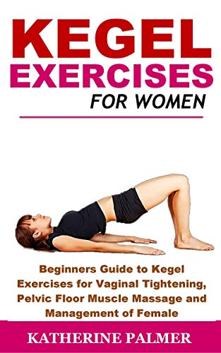 Kegel Exercises for Women: Beginners Guide to Kegel Exercises for Vaginal Tightening, Pelvic Floor Muscle Massage and Management of Female Incontinence (English Edition)