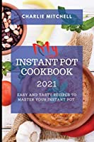 My Instant Pot Cookbook 2021: Easy and Tasty Recipes to Master Your Instant Pot
