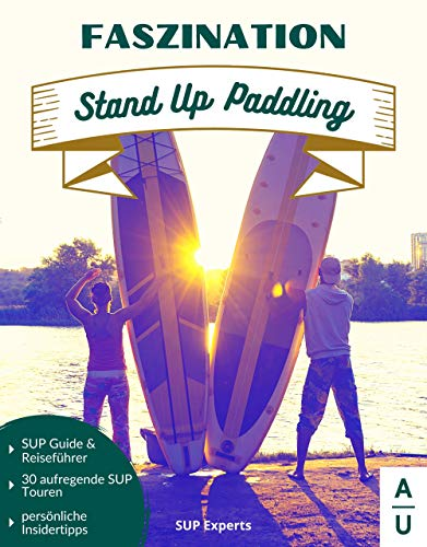 Faszination Stand Up Paddling: Der große SUP Guide & Stand-Up Paddling Reiseführer mit 30 aufregenden SUP Touren sowie persönlichen Insidertipps. (ink. gratis online Beratung, SUP Buch 1. Ausgabe)