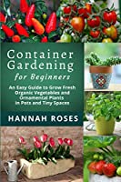 CONTAINER GARDENING for Beginners: An Easy Guide to Grow Fresh Organic Vegetables and Ornamental Plants in Pots and Tiny Spaces