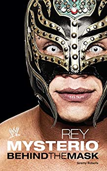 Rey Mysterio: Behind the Mask (WWE) by [Jeremy Roberts]