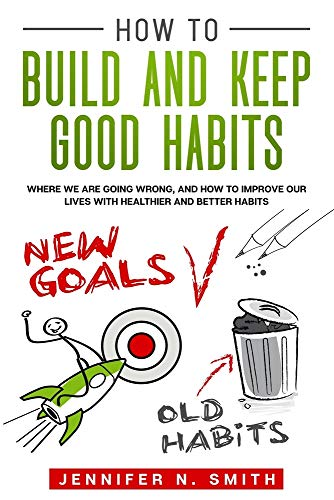 How to Build and Keep Good Habits: Where we are Going Wrong, and How to Improve our Lives with Healthier and Better Habits