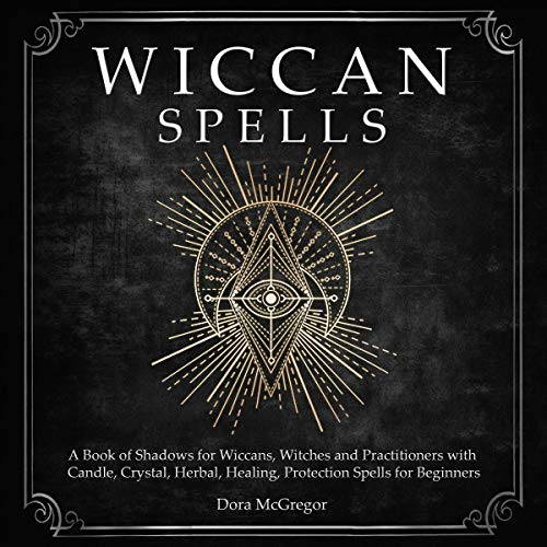 Wiccan Spells: A Book of Shadows for Wiccans, Witches and Practitioners with Candle, Crystal, Herbal, Healing, Protection Spells for Beginners audiobook cover art