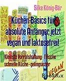 Küchen-Basics für absolute Anfänger, jetzt vegan und laktosefrei!: Kleinste Vorratshaltung - Frische schnelle Küche - gelingsicher