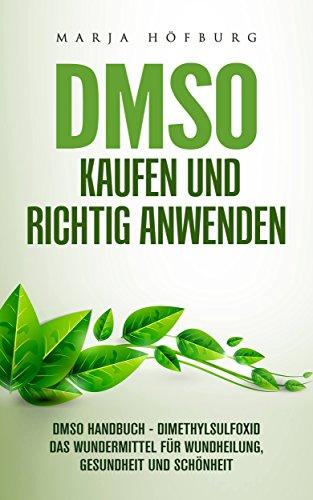 DMSO Kaufen und richtig anwenden: DMSO Handbuch - Dimethylsulfoxid das Wundermittel für Wundheilung, Gesundheit und Schönheit