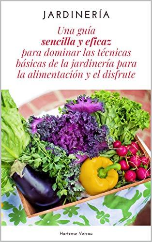 Jardinería: Una guía sencilla y eficaz para dominar las técnicas básicas de la jardinería para la alimentación y el disfrute