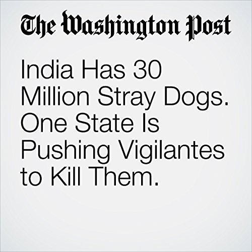 India Has 30 Million Stray Dogs. One State Is Pushing Vigilantes to Kill Them. audiobook cover art