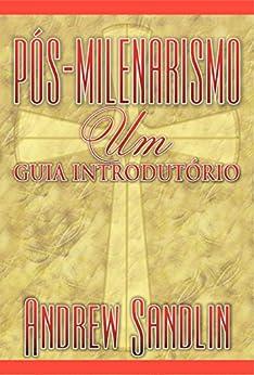 Pós-milenarismo: um guia introdutório (Portuguese Edition) by [Andrew Sandlin, Felipe Sabino de Araújo Neto]