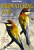 Birdwatching facile. Guida illustrata degli uccelli d'Europa. Ediz....