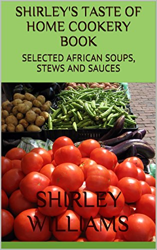 SHIRLEY'S TASTE OF HOME COOKBOOK: SELECTED AFRICAN SOUPS, STEWS AND SAUCES (SHIRLEY'S TASTE OF HOME COOKERY BOOK Book 1) (English Edition)