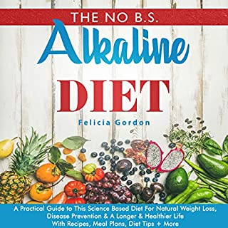 The No B.S. Alkaline Diet: A Practical Guide to This Science Based Diet for Natural Weight Loss, Disease Prevention & a Longer & Healthier Life     With Recipes, Meal Plans, Diet Tips + More              By:                                                                                                                                 Felicia Gordon                               Narrated by:                                                                                                                                 Nicoll Laikola                      Length: 5 hrs and 2 mins     2 ratings     Overall 4.0