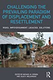 Challenging the Prevailing Paradigm of Displacement and Resettlement: Risks, Impoverishment, Legacies, Solutions (English Edition)