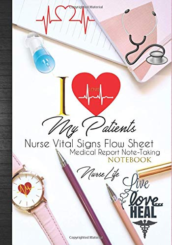 I Love My Patients: Nurse Vital Signs Flow Sheets Medical Report Notebook: Nurse Report Sheet Notebo