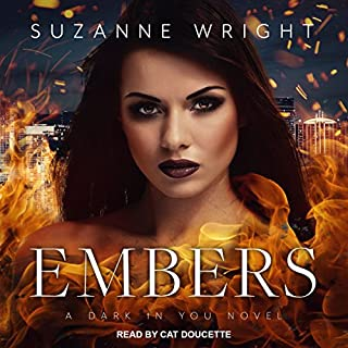 Embers     Dark in You Series, Book 4              Written by:                                                                                                                                 Suzanne Wright                               Narrated by:                                                                                                                                 Cat Doucette                      Length: 12 hrs and 37 mins     2 ratings     Overall 5.0