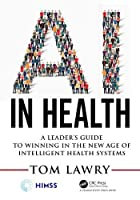 AI in Health: A Leader's Guide to Winning in the New Age of Intelligent Health Systems Front Cover