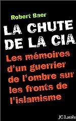 La Chute de la CIA - Les Mémoires d'un guerrier de l'ombre sur les fronts de l'islamisme de Robert Baer