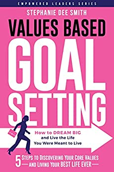 VALUES BASED GOAL SETTING: How to DREAM BIG and Live the Life You Were Meant to Live (Empowered Leaders Series) by [Stephanie Dee Smith]