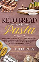Keto Bread and Pasta: Homemade Gluten-Free And LowCarbohydrate Baked, Goods For A Healthy Lifestyle, Delicious Keto Bread And Pasta Recipies To Improve Weight Loss And Bust Energy