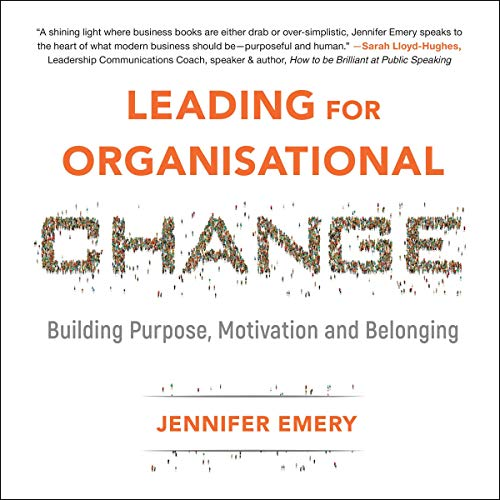 Leading for Organisational Change     Building Purpose, Motivation and Belonging              Written by:                                                                                                                                 Jennifer Emery                               Narrated by:                                                                                                                                 Henrietta Meire                      Length: 8 hrs and 5 mins     Not rated yet     Overall 0.0