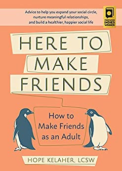 Here to Make Friends: How to Make Friends as an Adult: Advice to Help You Expand Your Social Circle, Nurture Meaningful Relationships, and Build a Healthier, Happier Social Life by [Hope Kelaher]