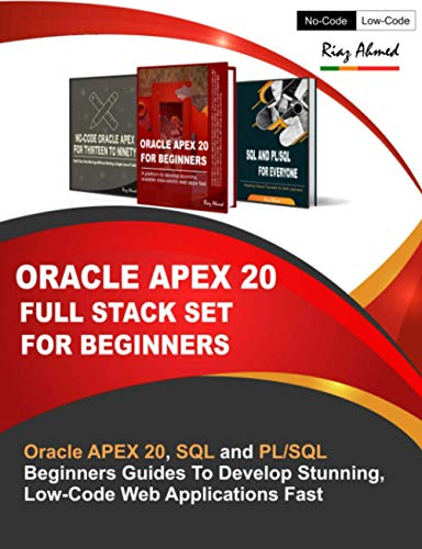 Oracle APEX 20 Full Stack Set For Beginners: Oracle APEX 20, SQL and PL/SQL Beginners Guides To Develop Stunning, Low-Code Web Applications Fast
