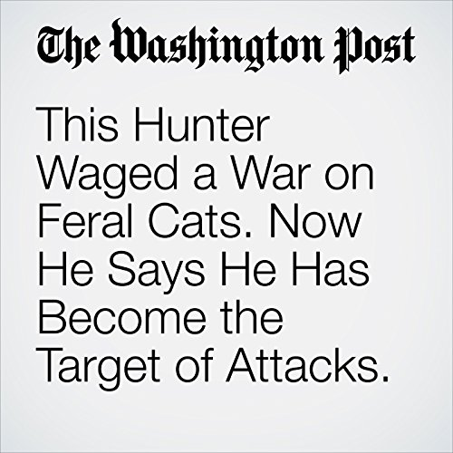 This Hunter Waged a War on Feral Cats. Now He Says He Has Become the Target of Attacks. copertina