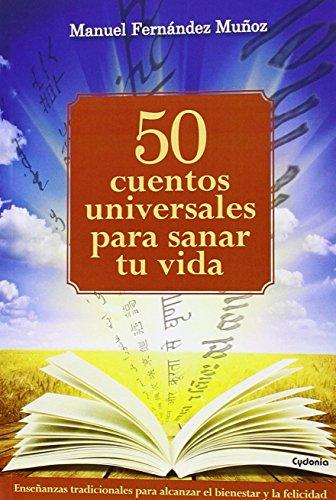 50 Cuentos Universales Para Sanar Tu Vida: Enseñanzas tradicionales para alcanzar el bienestar y la felicidad: 11 (Vida Actual)
