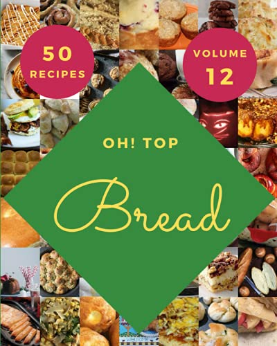 Oh! Top 50 Bread Recipes Volume 12: A Bread Cookbook for Your Gathering