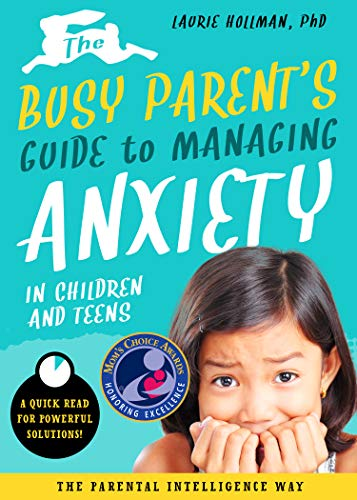 The Busy Parent's Guide to Managing Anxiety in Children and Teens: The Parental Intelligence Way: Quick Reads for Powerful Solutions (Busy Parent Guides: Quick Reads for Powerful Solutions Book 2...