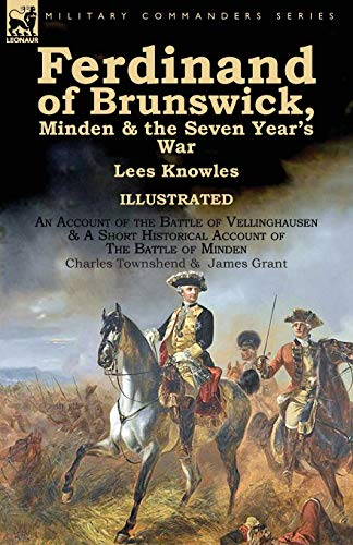 Ferdinand of Brunswick, Minden & the Seven Year's War by Lees Knowles, with An Account of the Battle of Vellinghausen & A Short Historical Account of ... of Minden by Charles Townshend & James Grant