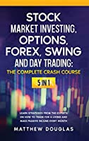 Stock Market Investing, Options, Forex, Swing and Day Trading: THE COMPLETE CRASH COURSE: 5 in 1: Learn Strategies from the Experts on How to TRADE FOR A LIVING and Make PASSIVE INCOME every Month