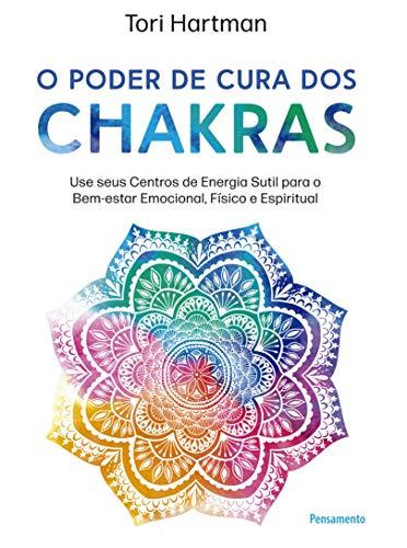 O poder de cura dos chakras: Lições práticas para usar seus centros de energia sutil para o bem-estar emocional, físico e espiritual