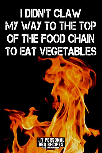I Didn't Claw My Way To The Top Of The Food Chain To Eat Vegetables: My Personal BBQ Recipes - Blank Barbecue Cookbook - Barbecue 100% Meat