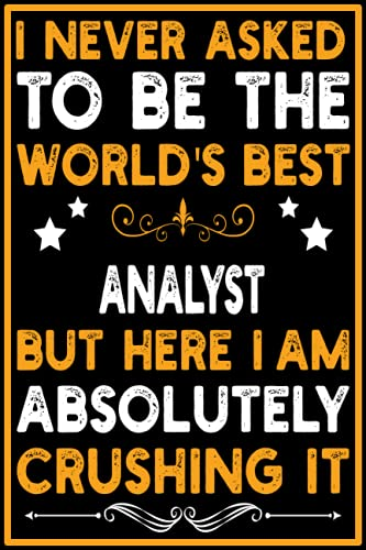 I Never Asked To Be the World's Best Analyst Notebook: Perfect Work Notebook - Journal Profession Gift For Analyst - Office Gag Gift 6x9 with 120 Pages