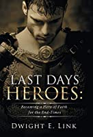 Last Days Heroes: Becoming a Hero of Faith for the End-times