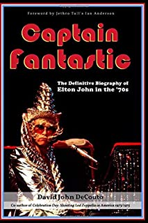 Captain Fantastic: The Definitive Biography of Elton John in the '70s