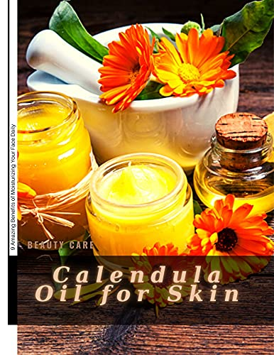 Calendula Oil for Skin: 9 Amazing Benefits оf Moisturizing Your Face Daily (English Edition)