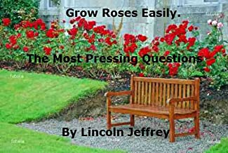 Grow Roses Easily: Rose History, Types of Roses, Site Choice, Pests and Diseases.
