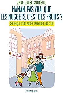 Maman, pas vrai que les nuggets c'est des fruits ? Chronique d'une année 100% bio (French Edition)