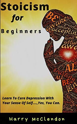 Stoicism For Beginners: Learn to cure depression with your sense of self -- Yes, you can.