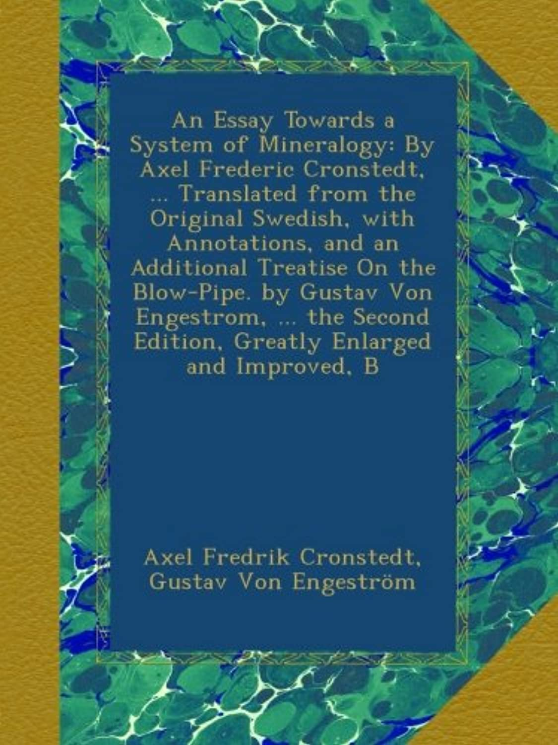 An Essay Towards a System of Mineralogy: By Axel Frederic Cronstedt, ... Translated from the Original Swedish, with Annotations, and an Additional Treatise On the Blow-Pipe. by Gustav Von Engestrom, ... the Second Edition, Greatly Enlarged and Improved, B