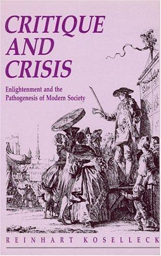 Koselleck: ∗critique∗ & Crisis – Enlightenment & T He Pathogenesis Of Modern Society