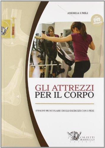 Gli attrezzi per il corpo. Analisi muscolare degli esercizi con i pesi. Con DVD