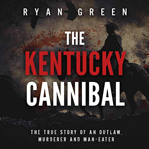 The Kentucky Cannibal: The True Story of an Outlaw, Murderer and Man-Eater cover art
