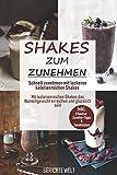 Shakes zum Zunehmen: Schnell zunehmen mit leckeren kalorienreichen Shakes - Mit kalorienreichen...